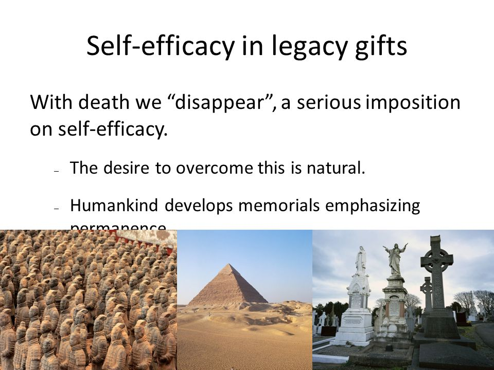 7/27/10 Self-efficacy in legacy gifts With death we disappear , a serious imposition on self-efficacy.
