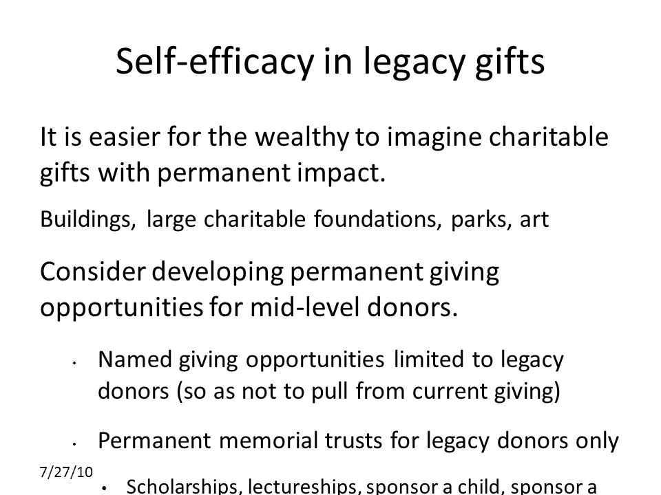 7/27/10 Self-efficacy in legacy gifts It is easier for the wealthy to imagine charitable gifts with permanent impact.