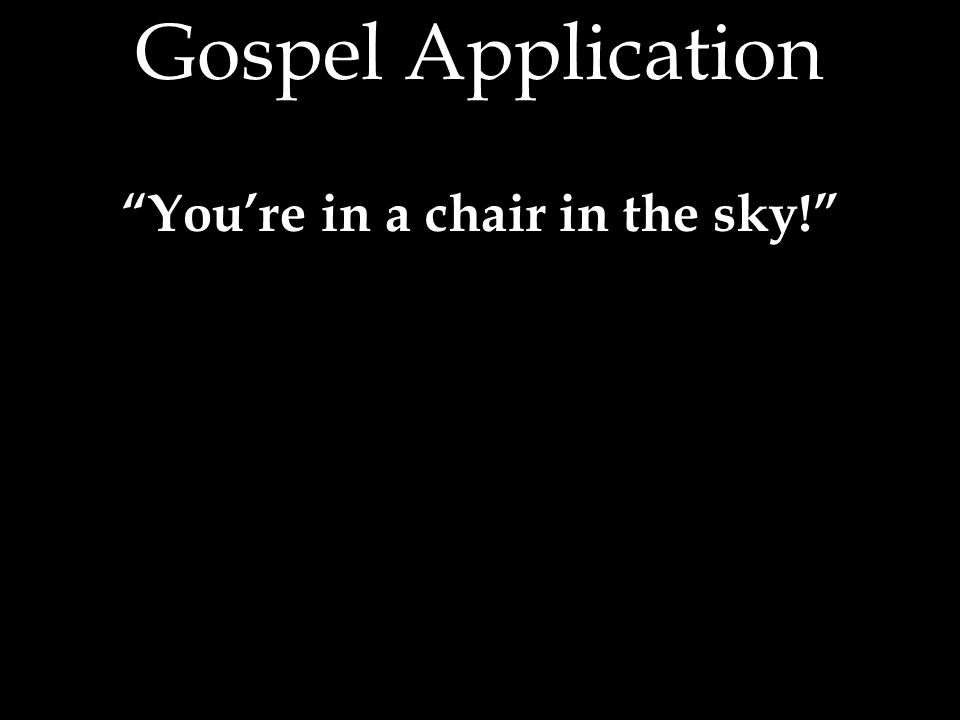 Gospel Application You're in a chair in the sky!