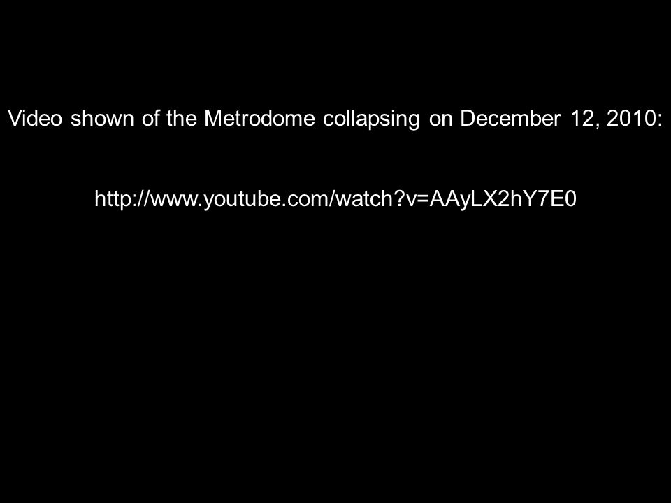 Video shown of the Metrodome collapsing on December 12, 2010: http://www.youtube.com/watch v=AAyLX2hY7E0