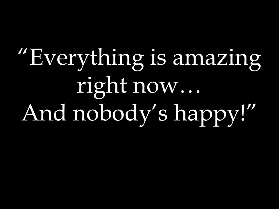 Everything is amazing right now… And nobody's happy!