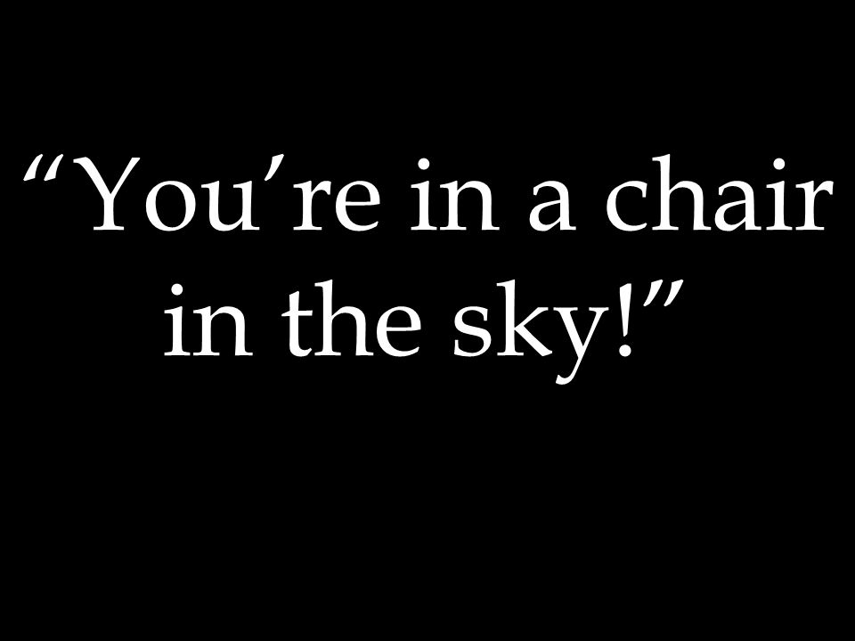 You're in a chair in the sky!