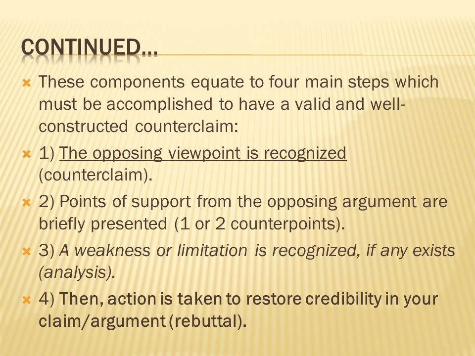  These components equate to four main steps which must be accomplished to have a valid and well- constructed counterclaim:  1) The opposing viewpoint is recognized (counterclaim).