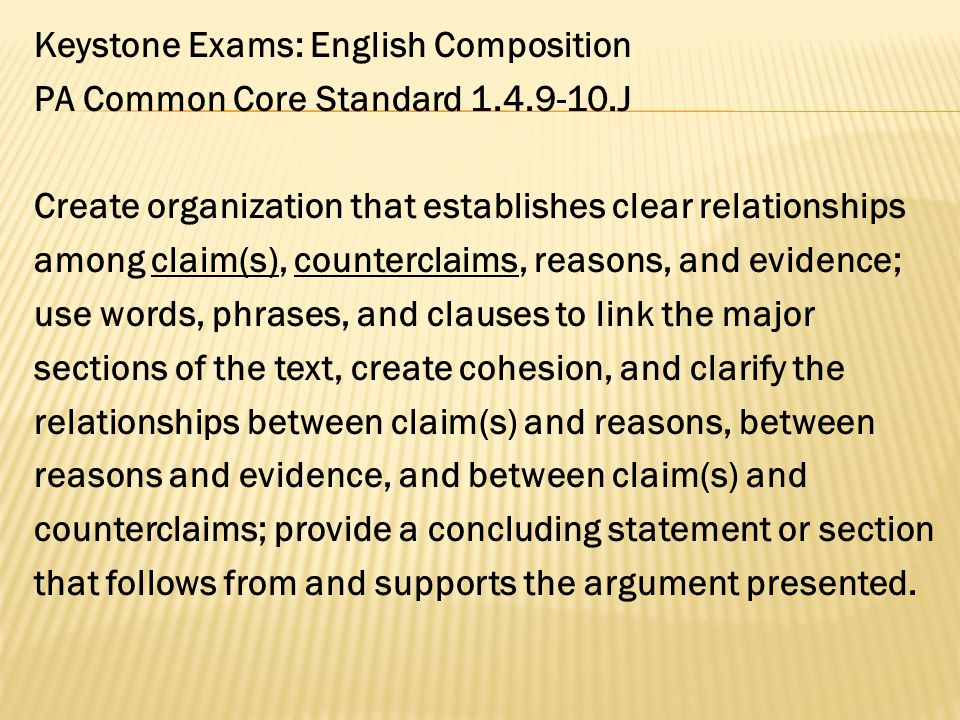 Keystone Exams: English Composition PA Common Core Standard 1.4.9-10.J Create organization that establishes clear relationships among claim(s), counterclaims, reasons, and evidence; use words, phrases, and clauses to link the major sections of the text, create cohesion, and clarify the relationships between claim(s) and reasons, between reasons and evidence, and between claim(s) and counterclaims; provide a concluding statement or section that follows from and supports the argument presented.