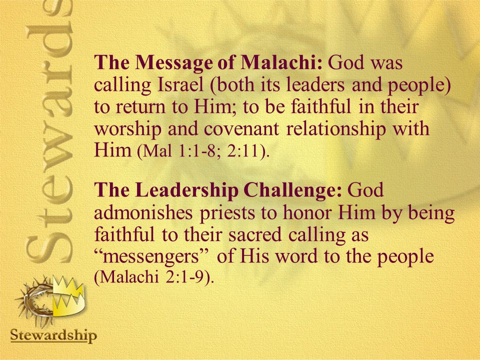 The Message of Malachi: God was calling Israel (both its leaders and people) to return to Him; to be faithful in their worship and covenant relationship with Him (Mal 1:1-8; 2:11).