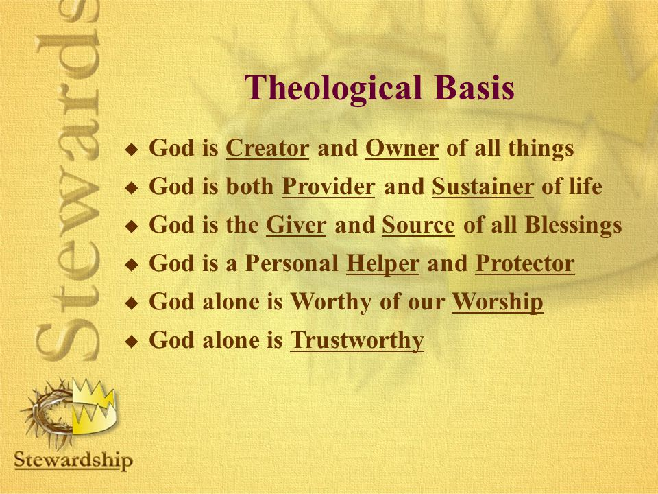 Theological Basis u God is Creator and Owner of all things u God is both Provider and Sustainer of life u God is the Giver and Source of all Blessings u God is a Personal Helper and Protector u God alone is Worthy of our Worship u God alone is Trustworthy