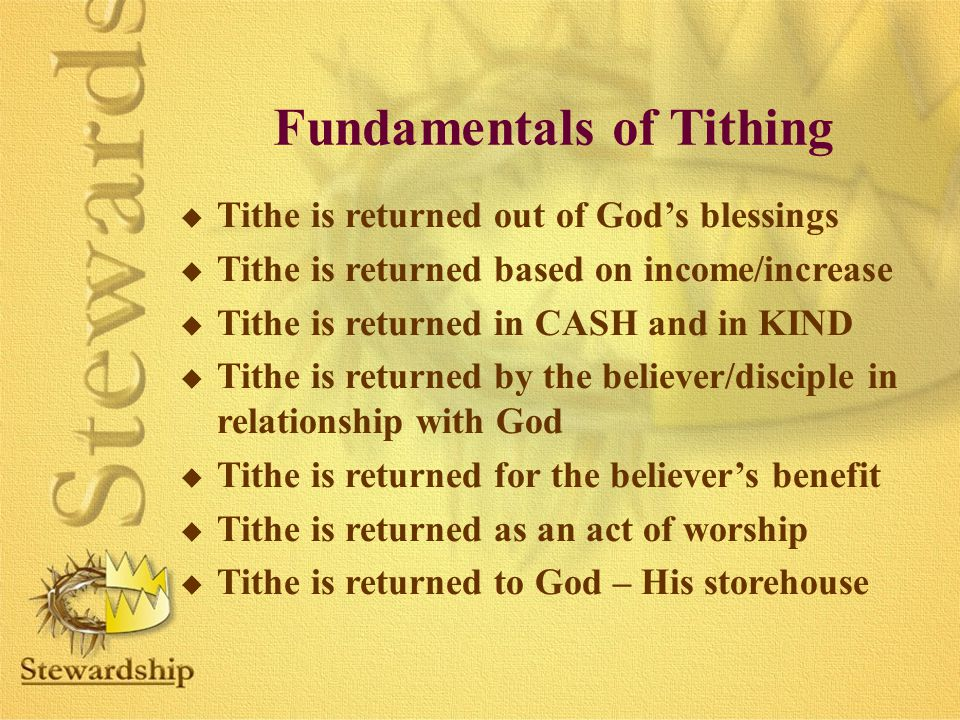 Fundamentals of Tithing u Tithe is returned out of God's blessings u Tithe is returned based on income/increase u Tithe is returned in CASH and in KIND u Tithe is returned by the believer/disciple in relationship with God u Tithe is returned for the believer's benefit u Tithe is returned as an act of worship u Tithe is returned to God – His storehouse
