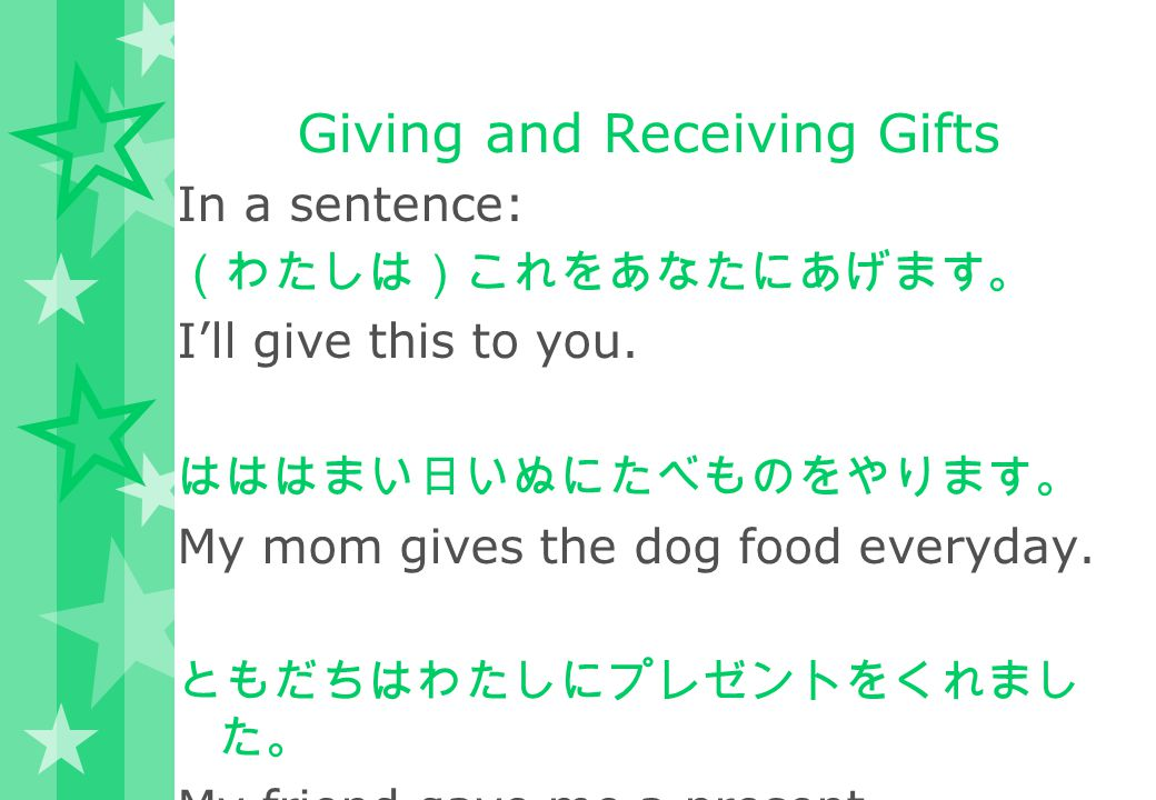 Giving and Receiving Gifts In a sentence: (わたしは)これをあなたにあげます。 I'll give this to you. はははまい日いぬにたべものをやります。 My mom gives the dog food everyday. ともだちはわたしにプ