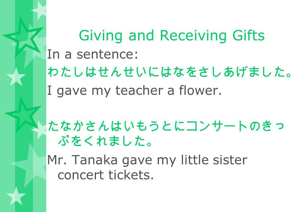 Giving and Receiving Gifts In a sentence: わたしはせんせいにはなをさしあげました。 I gave my teacher a flower. たなかさんはいもうとにコンサートのきっ ぷをくれました。 Mr. Tanaka gave my little sist