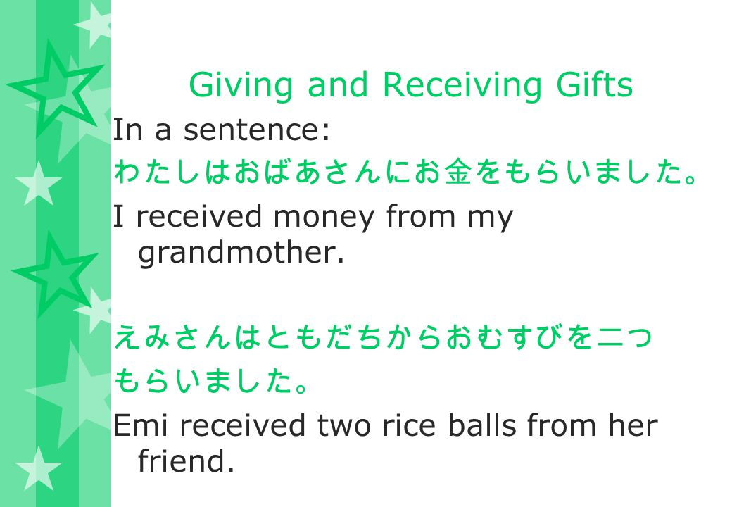 Giving and Receiving Gifts In a sentence: わたしはおばあさんにお金をもらいました。 I received money from my grandmother. えみさんはともだちからおむすびを二つ もらいました。 Emi received two rice