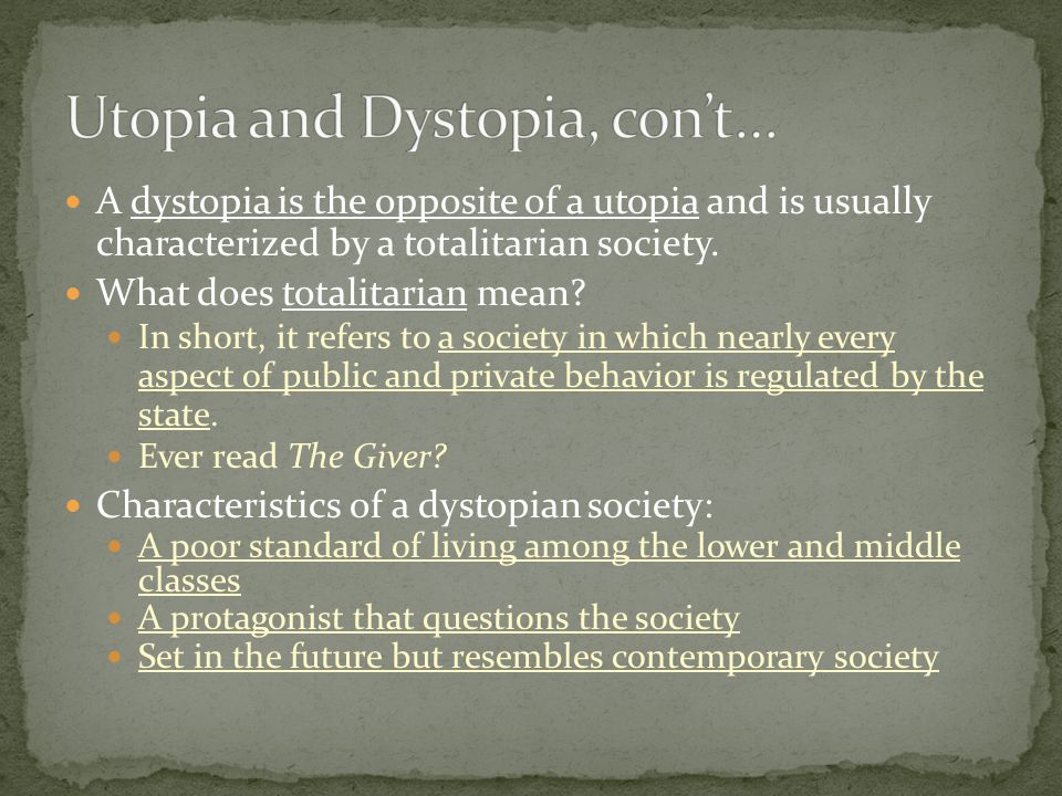 A dystopia is the opposite of a utopia and is usually characterized by a totalitarian society. What does totalitarian mean? In short, it refers to a s