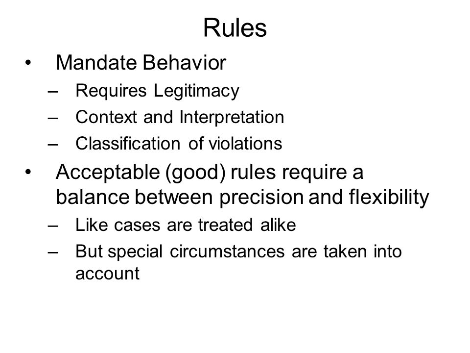 Rules Mandate Behavior –Requires Legitimacy –Context and Interpretation –Classification of violations Acceptable (good) rules require a balance between precision and flexibility –Like cases are treated alike –But special circumstances are taken into account