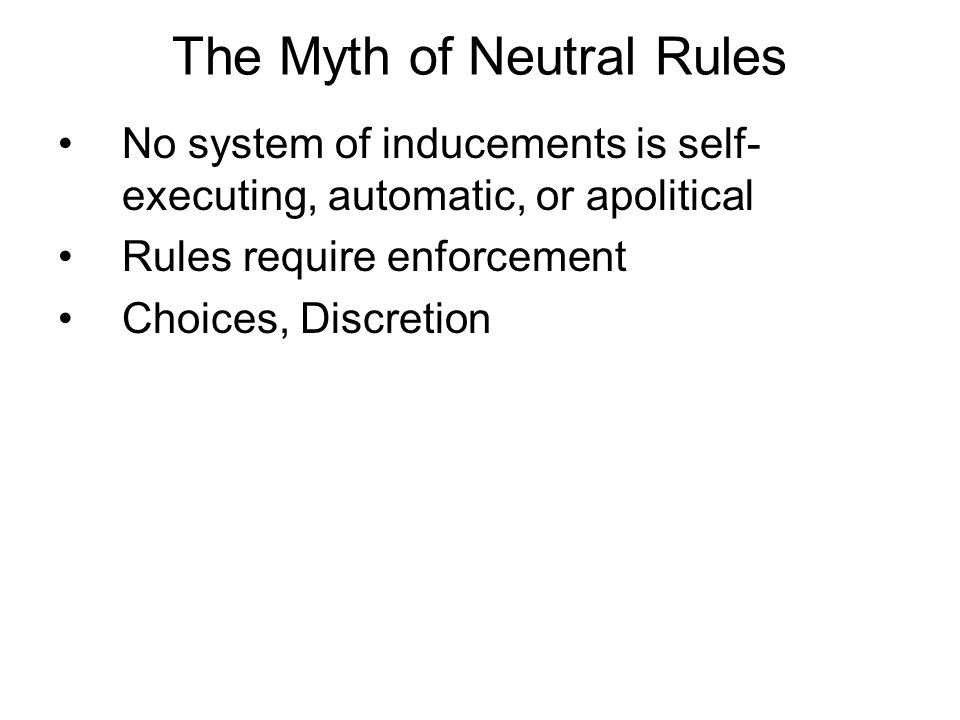 The Myth of Neutral Rules No system of inducements is self- executing, automatic, or apolitical Rules require enforcement Choices, Discretion