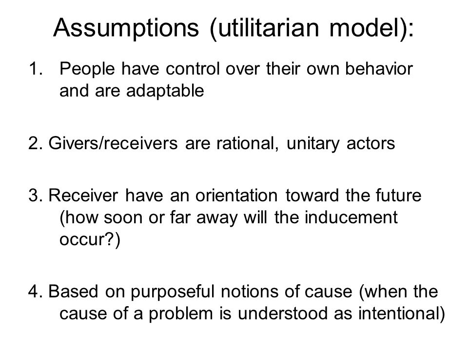 Assumptions (utilitarian model): 1.People have control over their own behavior and are adaptable 2.