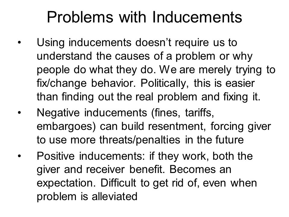 Problems with Inducements Using inducements doesn't require us to understand the causes of a problem or why people do what they do.