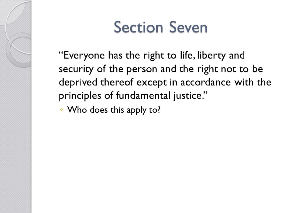 Section Seven Everyone has the right to life, liberty and security of the person and the right not to be deprived thereof except in accordance with the principles of fundamental justice. ◦ Who does this apply to?