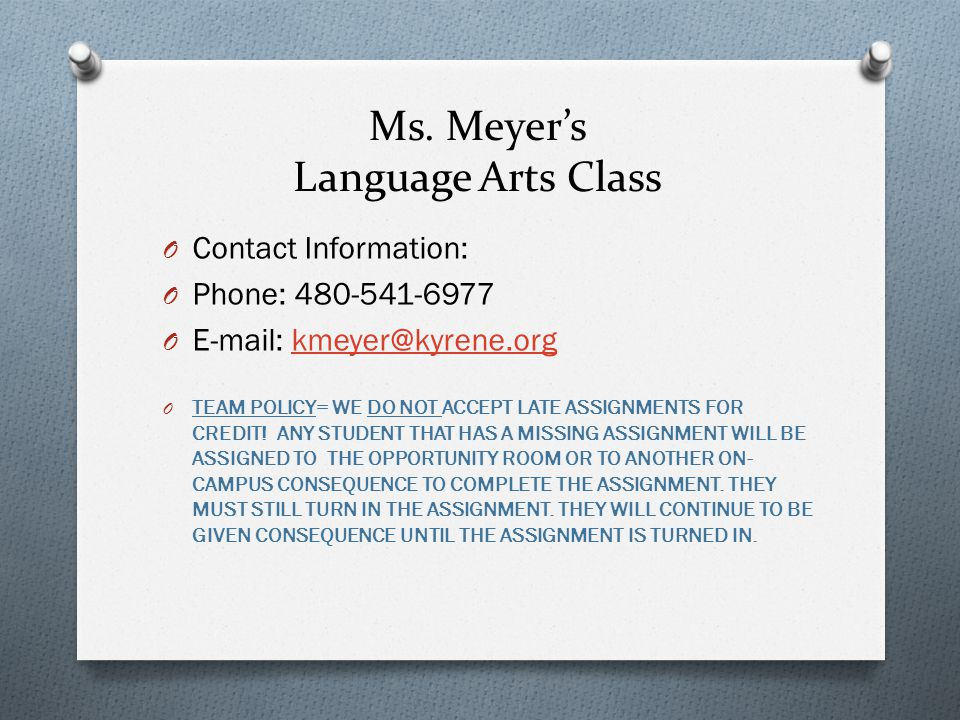 Ms. Meyer's Language Arts Class O Contact Information: O Phone: 480-541-6977 O E-mail: kmeyer@kyrene.orgkmeyer@kyrene.org O TEAM POLICY= WE DO NOT ACC
