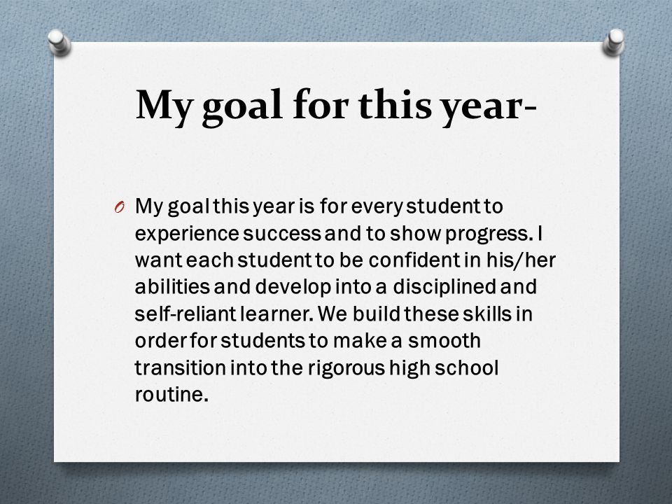 My goal for this year- O My goal this year is for every student to experience success and to show progress.