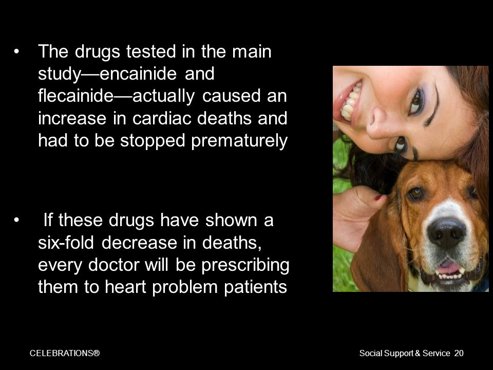 The drugs tested in the main study—encainide and flecainide—actually caused an increase in cardiac deaths and had to be stopped prematurely If these drugs have shown a six-fold decrease in deaths, every doctor will be prescribing them to heart problem patients CELEBRATIONS®Social Support & Service 20