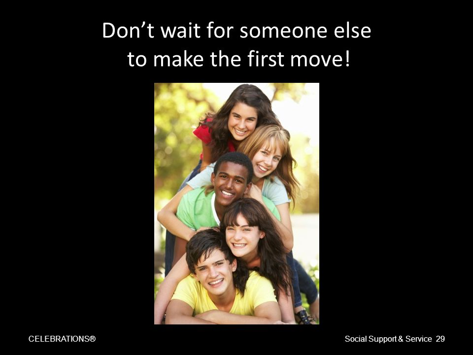 Don't wait for someone else to make the first move! CELEBRATIONS®Social Support & Service 29
