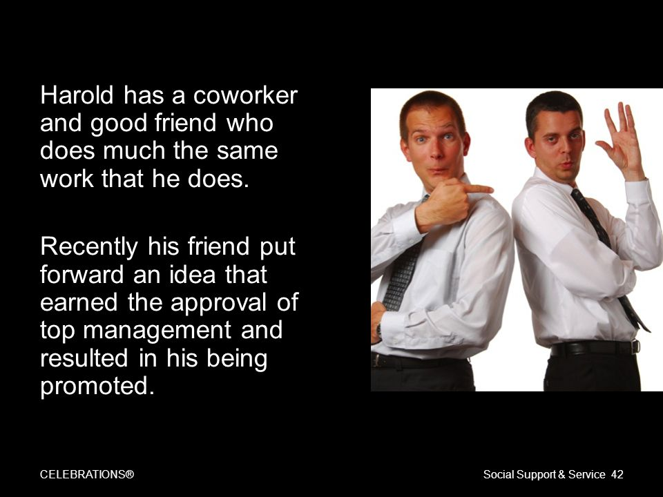 Harold has a coworker and good friend who does much the same work that he does. Recently his friend put forward an idea that earned the approval of to