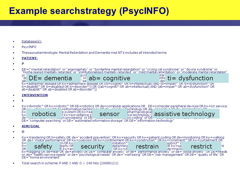 Example searchstrategy (PsycINFO) Database(s): PsycINFO Thesaurusterminologie: Mental Retardation and Dementia met NT's includes all intended terms PATIENT: P DE=( mental retardation or anencephaly or borderline mental retardation or crying cat syndrome or downs syndrome or home reared mentally retarded or institutionalized mentally retarded or mild mental retardation or moderate mental retardation or profound mental retardation or psychosocial mental retardation or severe mental retardation or tay sachs disease or dementia or aids dementia complex or dementia with lewy bodies or presenile dementia or alzheimers disease or creutzfeldt jakob syndrome or picks disease or senile dementia or senile psychosis or vascular dementia ) OR kw=dement* OR kw=alzheimer disease OR kw=alzheimers disease OR ((ti=cogniti* OR ti=intellectual) AND (ti=impair* OR ti=dysfunction* OR ti=disabilit* OR ti=disabled OR ti=disorder*)) OR ((ab=cogniti* OR ab=intellectual) AND (ab=impair* OR ab=dysfunction* OR ab=disabilit* OR ab=disabled OR ab=disorder*)) INTERVENTION I Kw=domotic* OR kw=robotic* OR DE=robotics OR de=computer applications OR DE=computer peripheral devices OR kw=ict service OR kw=ict services OR de=information technology OR de=assistive technology OR de=apparatus OR de=telemedicine OR kw=electronic* OR kw=eas system OR kw=eas systems OR kw=non pharmacological OR kw=sensor OR kw=sensors OR kw=surveillance device OR kw=surveillance system OR kw=surveillance technology OR kw=assistive technology OR kw=gps OR de= automated information processing or DE= automated information coding or DE= automated information retrieval or DE= computer searching or DE= automated information storage OR DE= information technology AIM/GOAL O Kw=Wandering OR ti=safety OR de= accident prevention OR kw=security OR kw=patient coding OR de=monitoring OR kw=walking OR de= motor performance OR kw=coercion OR kw=confinement OR kw=constriction* OR kw=constraint* OR kw=curtailment OR ti=control OR kw=freedom OR kw=immobili ation OR kw=limitation* OR kw=restraint* OR ti=restrict* OR kw=autonomy OR ti=independen* OR kw=liberty OR kw=privacy OR kw=self determination OR kw=self reliance OR kw=self rule OR kw=self sufficient OR kw=self sufficiency OR kw=ambulatory OR kw=mobility OR kw=domestic OR kw=home OR de=tracking OR kw=tracking OR kw=tagging OR de=fear OR de=anxiety OR DE= computer anxiety or de= performance anxiety or de= social anxiety OR DE=needs or de= health service needs or de= psychological needs OR de= well being OR DE= risk management OR DE= quality of life OR DE= home environment Total search in scheme: P AND I AND O > 246 hits (20080121) robotics safetysecurityrestrainrestrict sensorassistive technology ab= cognitiveti= dysfunctionDE= dementia