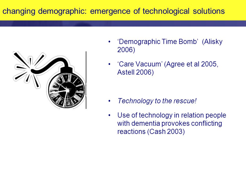 changing demographic: emergence of technological solutions 'Demographic Time Bomb' (Alisky 2006) 'Care Vacuum' (Agree et al 2005, Astell 2006) Technology to the rescue.
