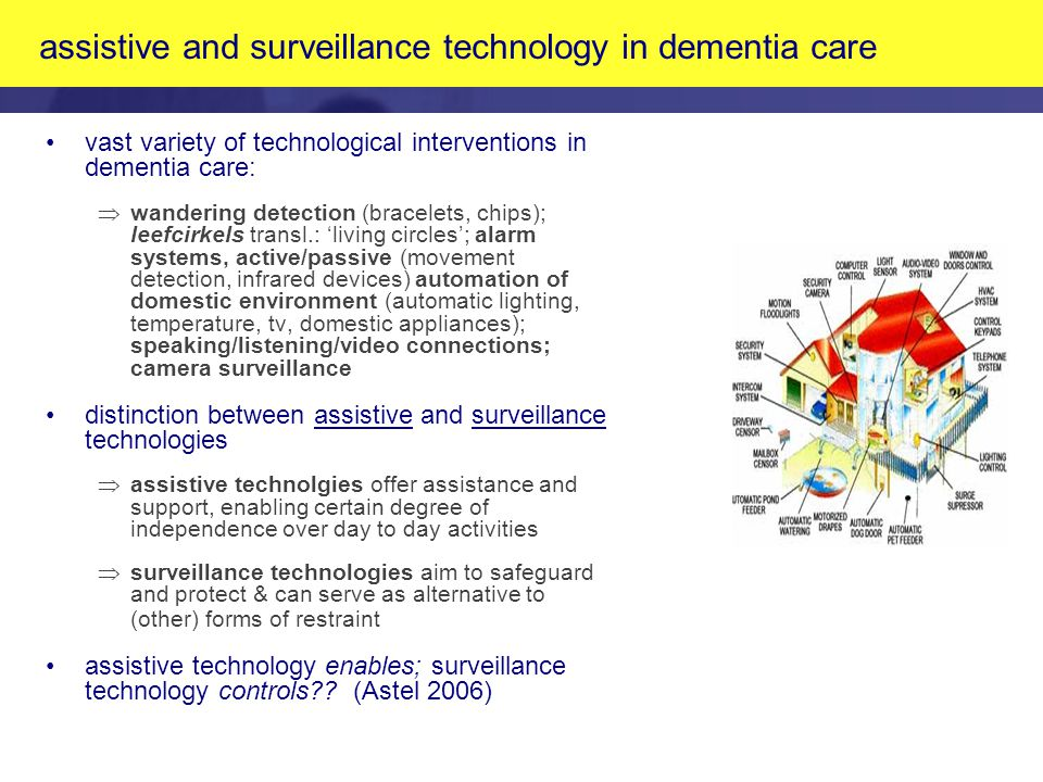 assistive and surveillance technology in dementia care vast variety of technological interventions in dementia care:  wandering detection (bracelets, chips); leefcirkels transl.: 'living circles'; alarm systems, active/passive (movement detection, infrared devices) automation of domestic environment (automatic lighting, temperature, tv, domestic appliances); speaking/listening/video connections; camera surveillance distinction between assistive and surveillance technologies Þassistive technolgies offer assistance and support, enabling certain degree of independence over day to day activities Þsurveillance technologies aim to safeguard and protect & can serve as alternative to (other) forms of restraint assistive technology enables; surveillance technology controls .