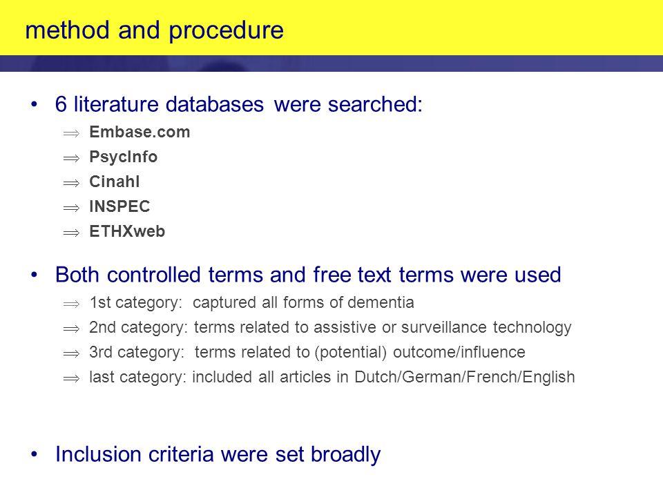 method and procedure 6 literature databases were searched: Þ Embase.com Þ PsycInfo Þ Cinahl Þ INSPEC Þ ETHXweb Both controlled terms and free text terms were used Þ 1st category: captured all forms of dementia Þ 2nd category: terms related to assistive or surveillance technology Þ 3rd category: terms related to (potential) outcome/influence Þ last category: included all articles in Dutch/German/French/English Inclusion criteria were set broadly