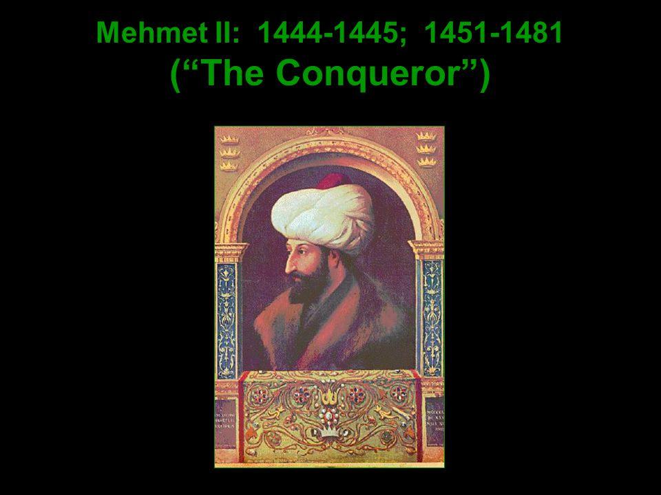 Mehmet II: 1444-1445; 1451-1481 ( The Conqueror )
