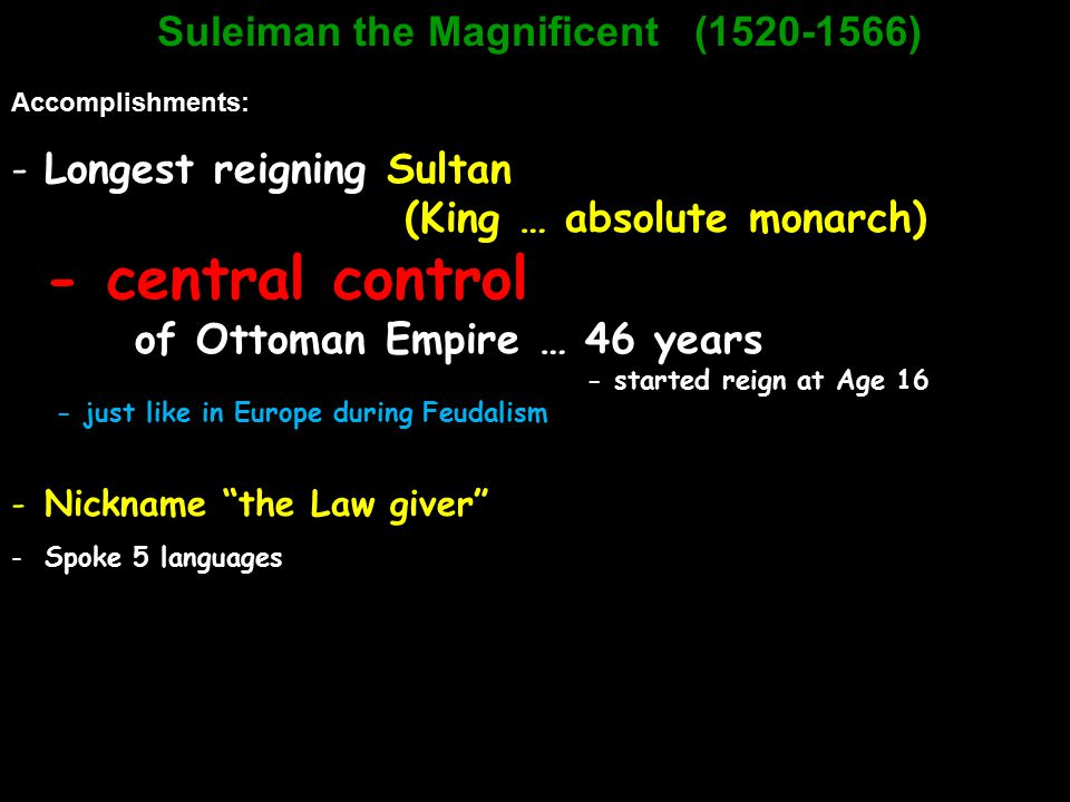 Suleiman the Magnificent (1520-1566) Accomplishments: -Longest reigning Sultan (King … absolute monarch) - central control of Ottoman Empire … 46 year