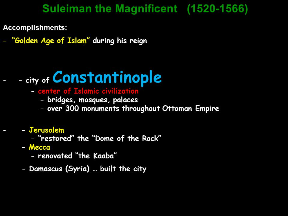 "Suleiman the Magnificent (1520-1566) Accomplishments: -""Golden Age of Islam"" during his reign - - city of Constantinople - center of Islamic civilizat"