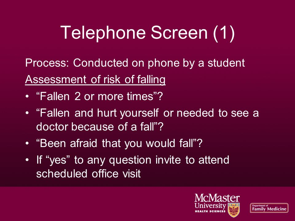 "Telephone Screen (1)‏ Process: Conducted on phone by a student Assessment of risk of falling ""Fallen 2 or more times""? ""Fallen and hurt yourself or ne"