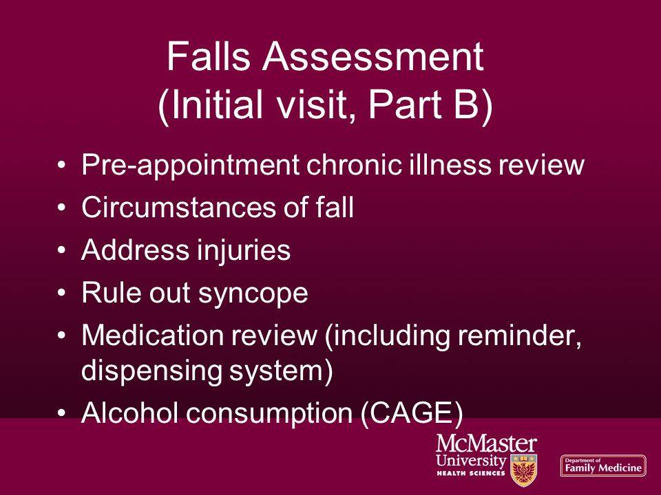 Falls Assessment (Initial visit, Part B)‏ Pre-appointment chronic illness review Circumstances of fall Address injuries Rule out syncope Medication re