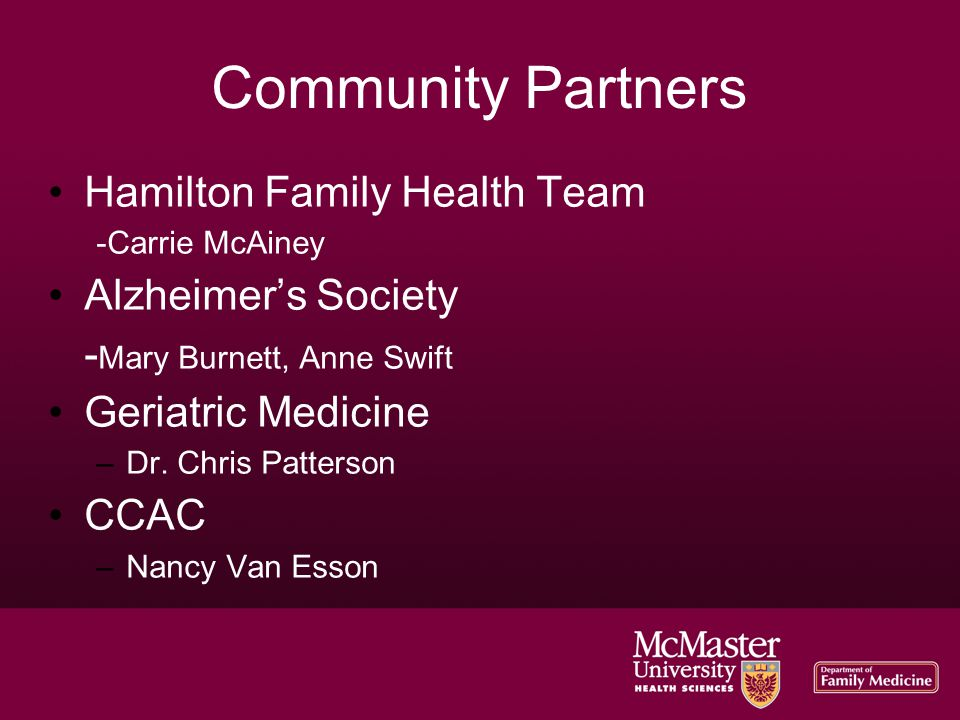 Community Partners Hamilton Family Health Team -Carrie McAiney Alzheimer's Society - Mary Burnett, Anne Swift Geriatric Medicine –Dr. Chris Patterson