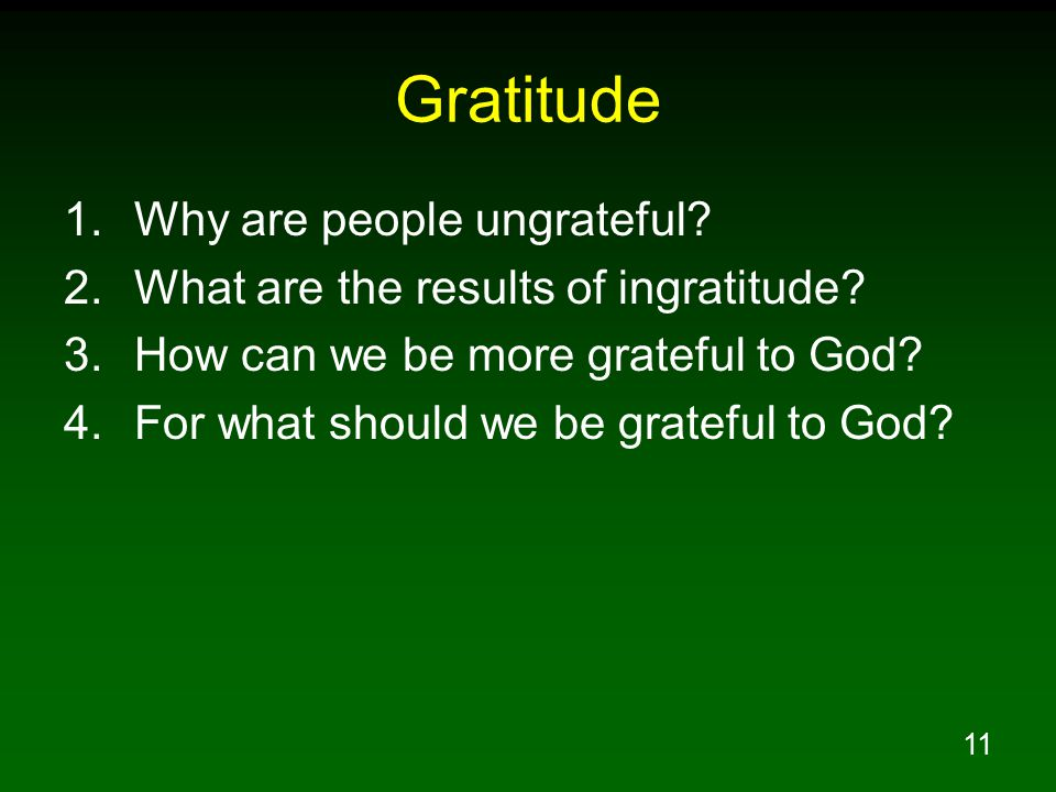 11 Gratitude 1.Why are people ungrateful? 2.What are the results of ingratitude? 3.How can we be more grateful to God? 4.For what should we be gratefu
