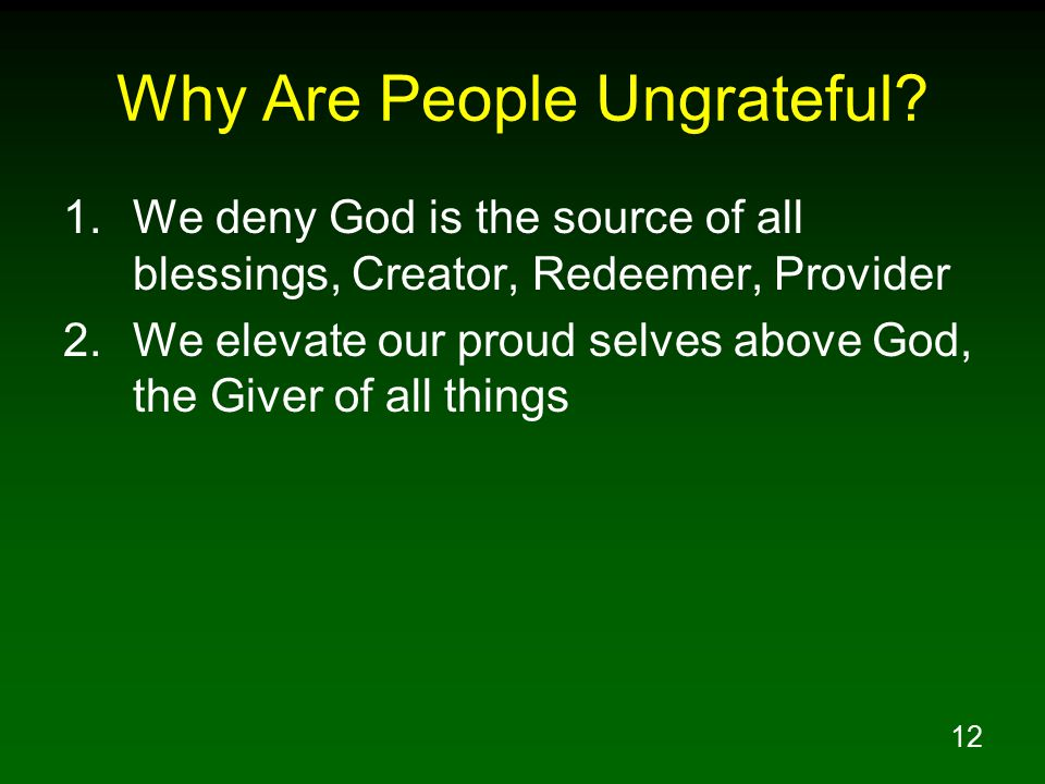 12 Why Are People Ungrateful? 1.We deny God is the source of all blessings, Creator, Redeemer, Provider 2.We elevate our proud selves above God, the G