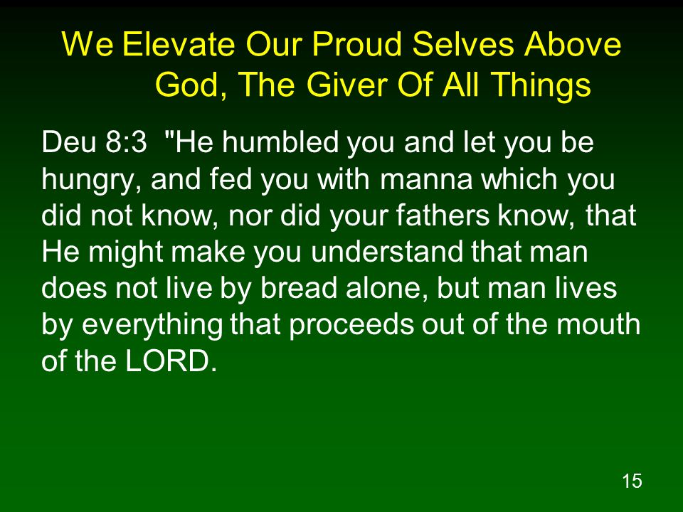 15 We Elevate Our Proud Selves Above God, The Giver Of All Things Deu 8:3