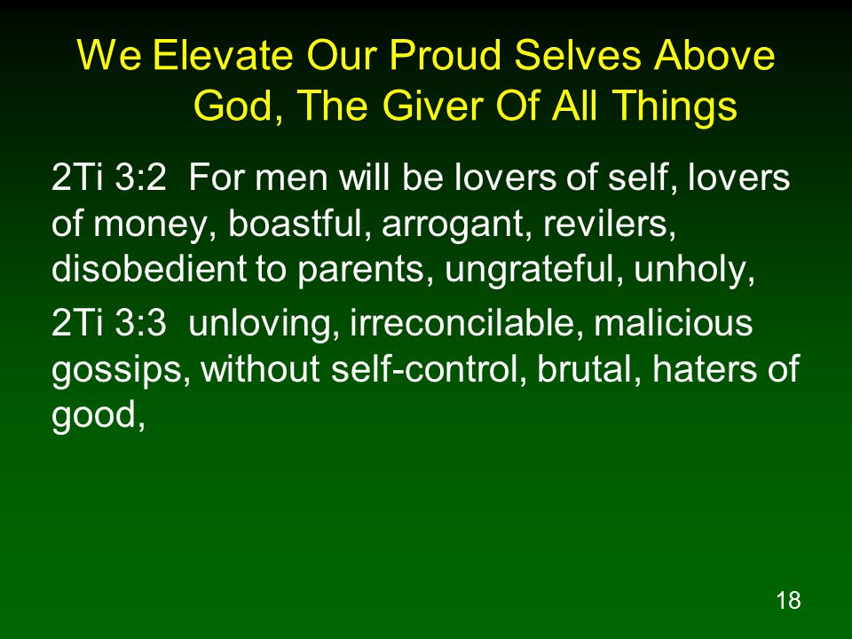 18 We Elevate Our Proud Selves Above God, The Giver Of All Things 2Ti 3:2 For men will be lovers of self, lovers of money, boastful, arrogant, reviler