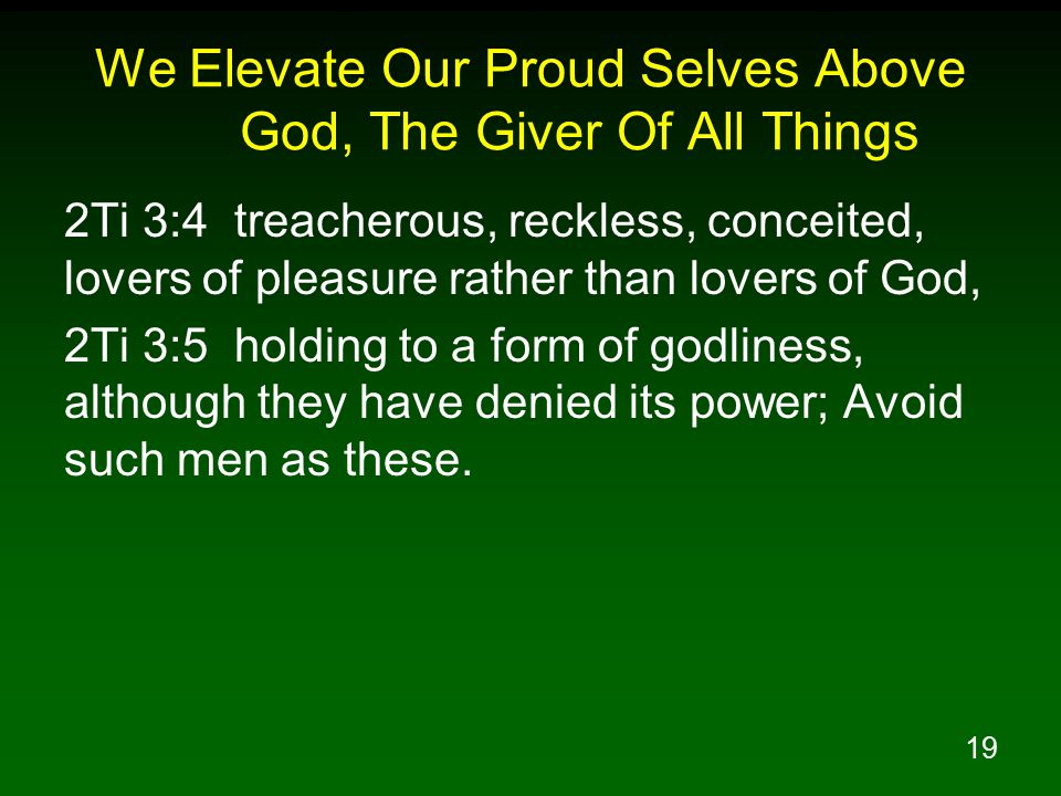 19 We Elevate Our Proud Selves Above God, The Giver Of All Things 2Ti 3:4 treacherous, reckless, conceited, lovers of pleasure rather than lovers of G