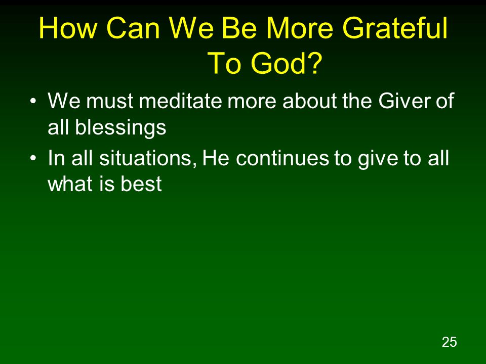 25 How Can We Be More Grateful To God? We must meditate more about the Giver of all blessings In all situations, He continues to give to all what is b
