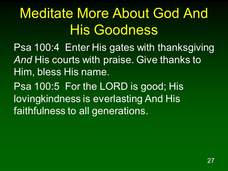 27 Meditate More About God And His Goodness Psa 100:4 Enter His gates with thanksgiving And His courts with praise. Give thanks to Him, bless His name