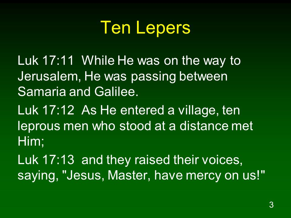 3 Ten Lepers Luk 17:11 While He was on the way to Jerusalem, He was passing between Samaria and Galilee. Luk 17:12 As He entered a village, ten leprou