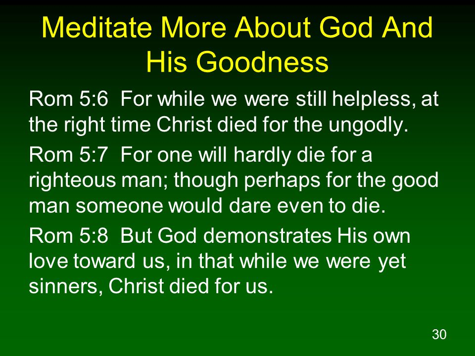 30 Meditate More About God And His Goodness Rom 5:6 For while we were still helpless, at the right time Christ died for the ungodly. Rom 5:7 For one w