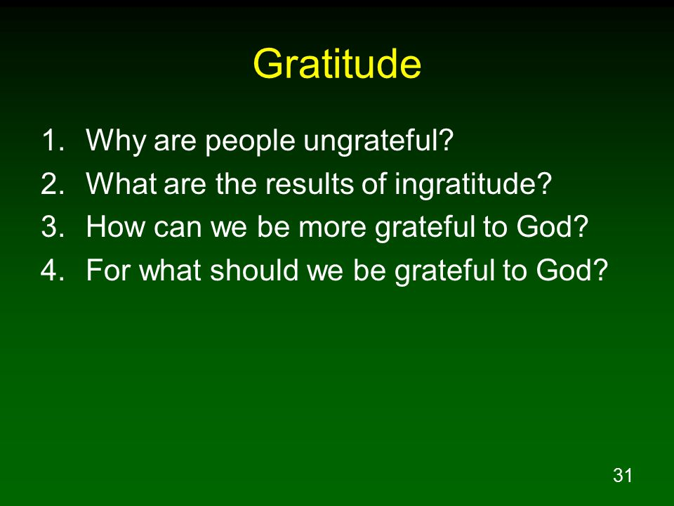 31 Gratitude 1.Why are people ungrateful? 2.What are the results of ingratitude? 3.How can we be more grateful to God? 4.For what should we be gratefu