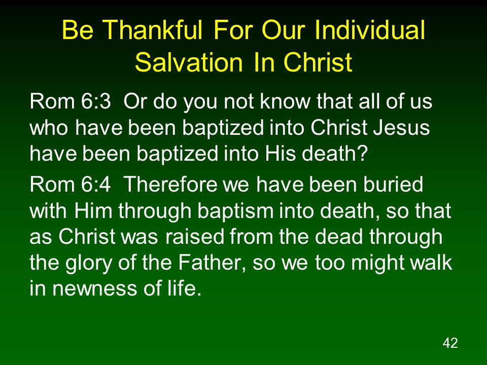 42 Be Thankful For Our Individual Salvation In Christ Rom 6:3 Or do you not know that all of us who have been baptized into Christ Jesus have been bap