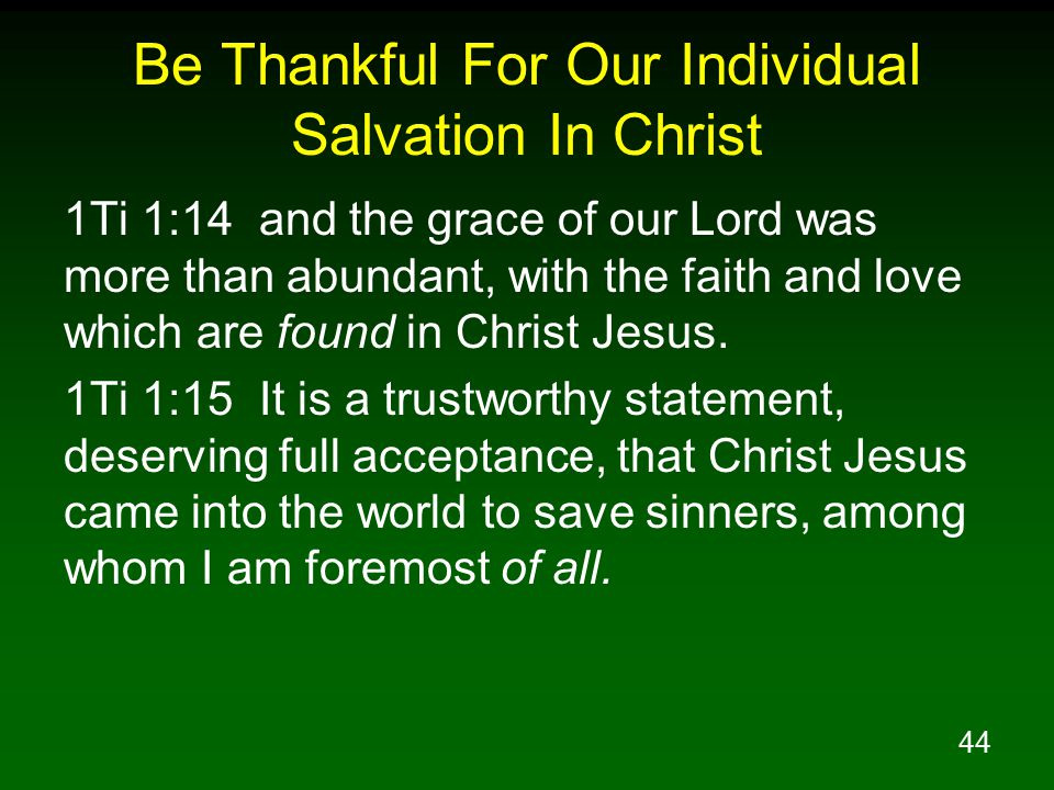 44 Be Thankful For Our Individual Salvation In Christ 1Ti 1:14 and the grace of our Lord was more than abundant, with the faith and love which are fou