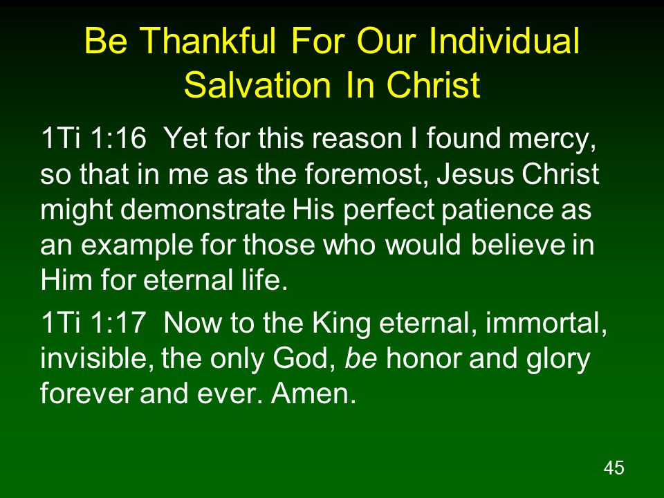 45 Be Thankful For Our Individual Salvation In Christ 1Ti 1:16 Yet for this reason I found mercy, so that in me as the foremost, Jesus Christ might de