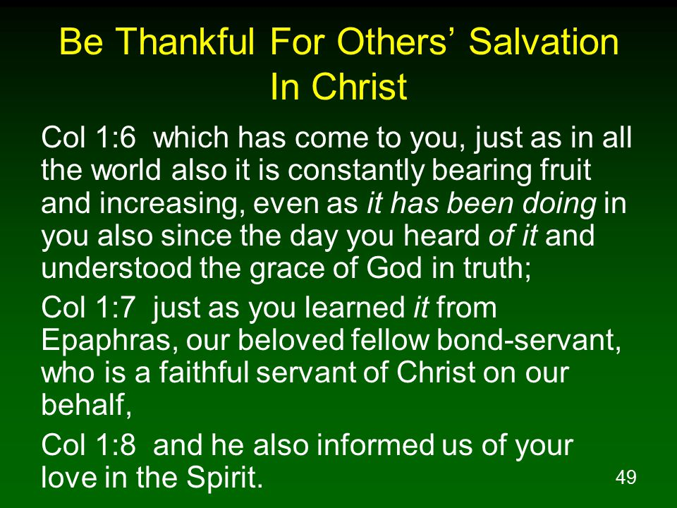 49 Be Thankful For Others' Salvation In Christ Col 1:6 which has come to you, just as in all the world also it is constantly bearing fruit and increas