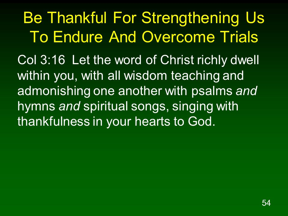 54 Be Thankful For Strengthening Us To Endure And Overcome Trials Col 3:16 Let the word of Christ richly dwell within you, with all wisdom teaching an